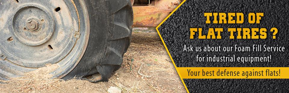 Tired of flat tires? Ask us about our Foam Fill Service for industrial equipment! Click here for details.