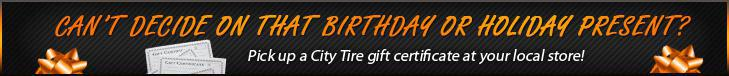 Can't decide on that birthday or holiday present? Pick up a City Tire gift certificate at your local store!