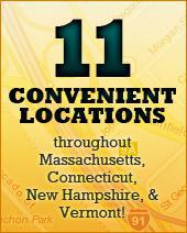 11 convenient locations throughout Massachusetts, Connecticut, New Hampshire, and Vermont!