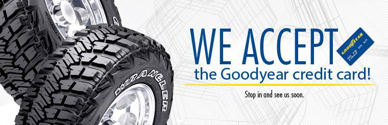 We accept the Goodyear credit card! Stop in and see us soon.