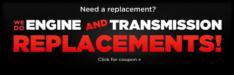 We do engine and transmission replacements! Click here for your coupon.