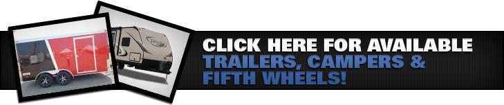 Click here for available trailers, campers & fifth wheels!