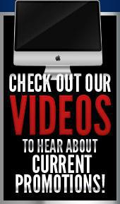 Check out our videos to hear about Current Promotions!
