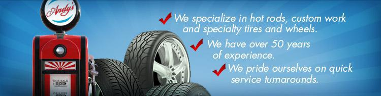 At Andy's Wheels & Tires, we specialize in hot rods, custom work, and specialty tires and wheels. We have over 50 years of experience, and we pride ourselves on quick service turnarounds.