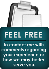 Feel free to contact me with comments regarding your experience or how we may better serve you.