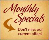 Don't miss our current offers and monthly specials!