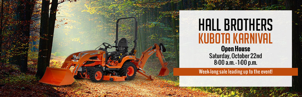 Hall Brothers Kubota Karnival: Join us for our week-long sale leading up to our Open House event on Saturday, October 22nd! Contact us for details.