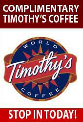 Complimentary Timothy's Coffee. Stop in today.