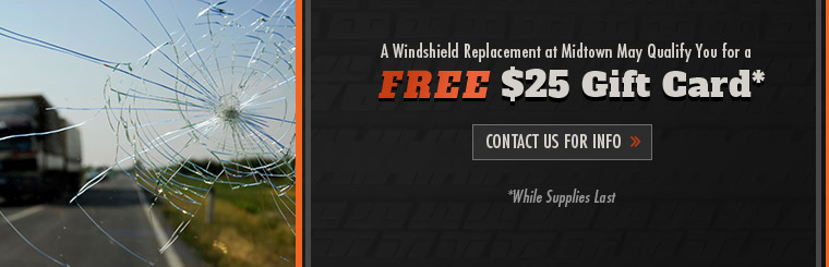 Your windshield replacement at Midtown may qualify you for a free $25 gift card while supplies last! Contact us for details.