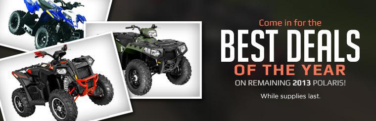Come in for the best deals of the year on remaining 2013 Polaris models!