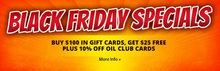 Black Friday Specials: Buy $100 in gift cards, get $25 free, plus 10% off Oil Club cards.