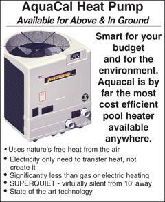 AquaCal Heat Pump. Available for Above & In Ground. Smart for your budget and for the environment. Aquacal is by far the most cost efficient pool heater available anywhere. Uses nature's free heat from the air. Electricity only need to transfer heat, not create it. Significantly less than gas or electric heating. SUPERQUIET - virtulally silent from 10' away. State of the art technology.