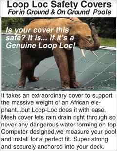 Loop Loc Safety Covers For in Ground & On Ground Pools. It takes an extraordinary cover to support the massive weight of an African elephant... but Loop-Loc does it with ease. Mesh cover lets rain drain right through so never any dangerous water forming on top. Computer designed,we measure your pool and install for a perfect fit. Super strong and securely anchored into your deck.