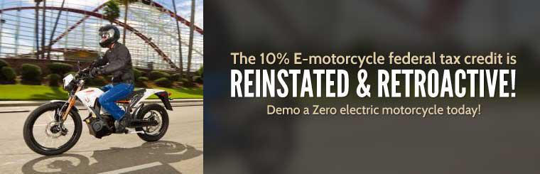 The 10% E-motorcycle federal tax credit is reinstated and retroactive! Demo a Zero electric motorcycle today!