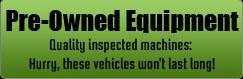 Pre-Owned Equipment: Quality inspected machines: Hurry, these vehicles won't last long!