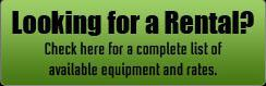 Looking for a Rental? Check here for a complete list of available equipment and rates.