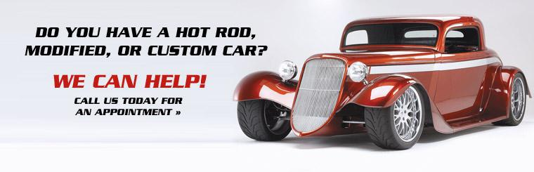 Do you have a hot rod, modified, or custom car? We can help! Call us today for an appointment.
