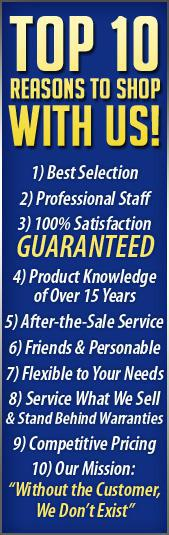 Top 10 Reasons to shop with us! 1) Best Selection. 2) Professional Staff. 3) 100% Satisfaction Guaranteed. 4) Product Knowledge of Over 30 Years. 5) After-the-Sale Service. 6) Friendly & Personable Staff. 7) Flexible to Your Needs. 8) Service What We Sell & Stand Behind Warranties. 9) Competitive Pricing. 10) Our Mission: Without the Customer, We Don�t Exist.