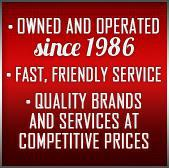 Owned and operated since 1986. Fast, friendly service. Quality brands and services at competitive prices.