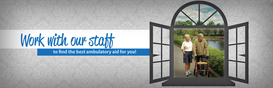 Work with our staff to find the best ambulatory aid for you! Click here to view our selection.