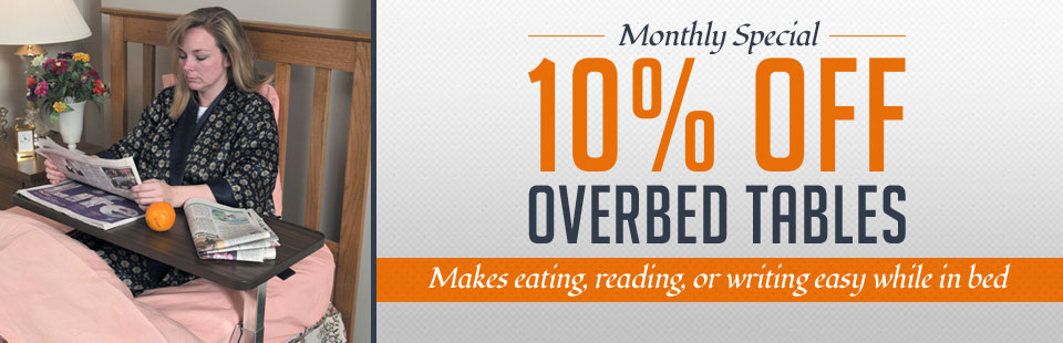 Monthly Special: Get 10% off overbed tables and make eating, reading, and writing easy while in bed! Click here to view our selection.
