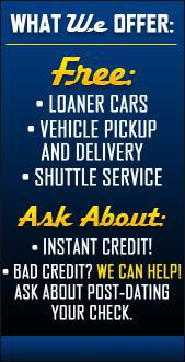 What we offer. Free: Loaner Cars, Vehicle Pickup and Delivery, and Shuttle Service. Ask About: Instant Credit, Bad Credit? We can help, and Ask about Post-Dating your check.