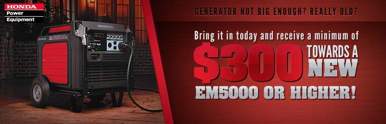 Bring in your generator today and receive a minimum of $300 towards a new EM5000 or higher!