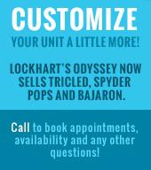 Customize your unit a little more! Lockhart's odyssey now sells tricled, Spyder Pops, and Bajaron. Call to book appointments, availablitiy and other questions!
