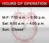 Hours of Operation: We are open Monday through Friday from 7:30 a.m. to 5:30 p.m. and Saturday from 8:00 a.m. to 4:00 p.m. We are closed on Sundays.
