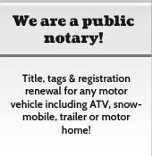 We are a public notary and offer title, tags, and registration renewal for any motor vehicle, including ATV, snowmobile, trailer, or motor home!