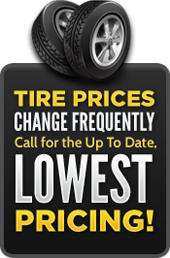 Tire Prices Change Frequently - Call for the Up To Date, Lowest Pricing!