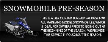 Snowmobile Pre-Season: This is a discounted tune-up package for all make and model snowmobiles, which is ideal for owners prior to going out at the beginning of the season.  We provide this service throughout the season.