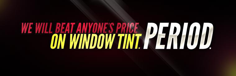We will beat anyone's price on window tint. Period.