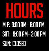 Hours. M-F: 9:00 am - 6:00 pm. Sat: 9:00 am - 2:00pm. Sun: Closed.