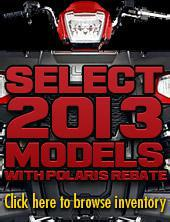 Select 2013 Models with Polaris Rebate.  Click here to browse inventory