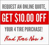 Request an Online Quote, Get $10.00 Off Your 4 Tire Purchase! Find Tires Now »