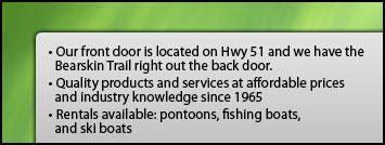 Our front door is located on Hwy 51 and we have the Bearskin Trail right out the back door. Quality products and services at affordable prices and industry knowledge since 1965. Rentals available: pontoons, fishing boats, and ski boats.