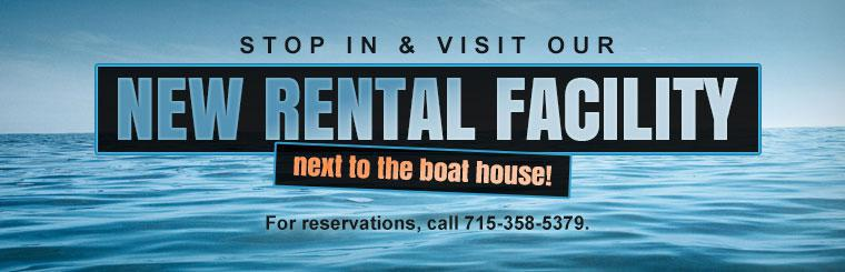 Stop in and visit our new rental facility next to the boat house! For reservations call 715-358-5379.