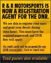 R & R Motorsports is now a registration agent for the DNR.  We are able to register your units and print your decals during store hours. You must have the required paperwork and DNR fees will apply. No credit cards will be accepted for any DNR transactions. Cash or check only.