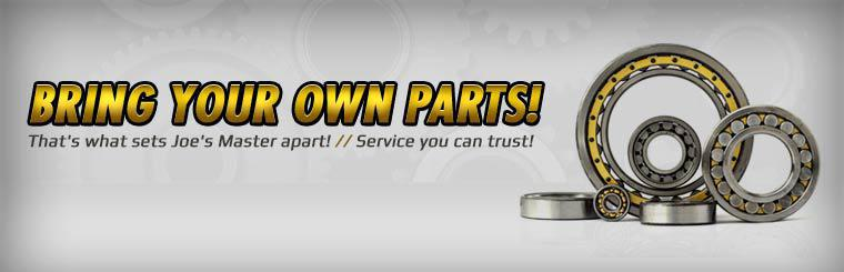 Bring your own parts! Service you can trust is what sets Joe's Master apart!