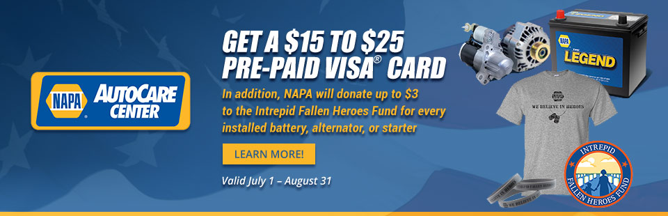 NAPA AutoCare Center Offer: Get a $15 to $25 pre-paid Visa® card. In addition, NAPA will donate up to $3 to the Intrepid Fallen Heroes Fund for every installed battery, alternator, or starter.
