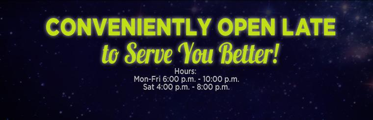 We are conveniently open late to serve you better!