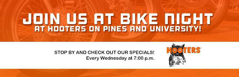 Join us at Bike Night at Hooters on Pines and University! Stop by every Wednesday at 7:00 p.m. and check out our specials. Click here to contact us.