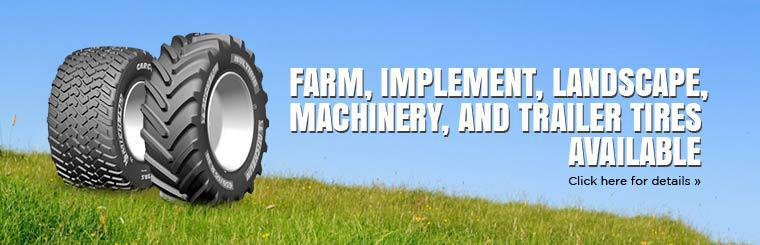 We have farm, implement, landscape, machinery, and trailer tires available! Click here for details.