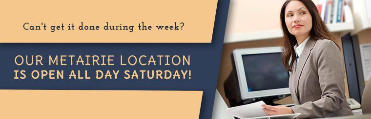 Can't get it done during the week? Our Metairie location is open all day Saturday! Click here for directions