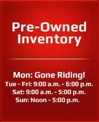 Mon: Gone Riding!Tue - Fri: 9:00 a.m. - 6:00 p.m., Sat: 9:00 a.m. - 5:00 p.m.,Sun: Noon - 5:00 p.m.