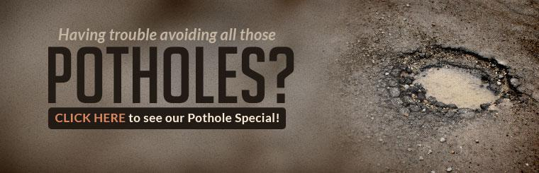 Having trouble avoiding all those potholes? Click here to see our Pothole Special!