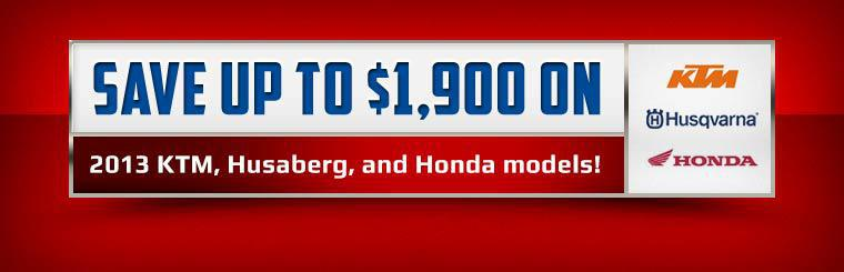 SAVE up to $1,900 on 2013 KTM, Husaberg, and Honda models! Contact us for details.