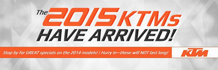 The 2015 KTMs have arrived! Stop by for great specials on the 2014 models! Hurry in—these will not last long!