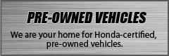 Pre-Owned Vehicles: We are your home for Honda-certified, pre-owned vehicles.